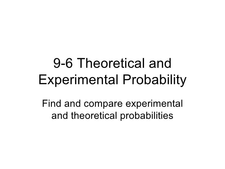 9-6 Theoretical and Experimental Probability Find and compare experimental and theoretical probabilities