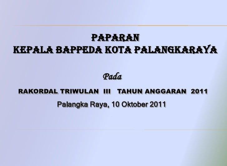 PaparanKEPALA BAPPEDA KOTA PALANGKARAYA                    PadaRAKORDAL TRIWULAN III TAHUN ANGGARAN 2011        Palangka R...