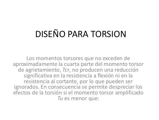 DISEÑO PARA TORSION  Los momentos torsores que no exceden de  aproximadamente la cuarta parte del momento torsor  de agrie...