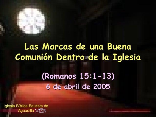Las Marcas de una Buena      Comunión Dentro de la Iglesia                       (Romanos 15:1-13)                        ...
