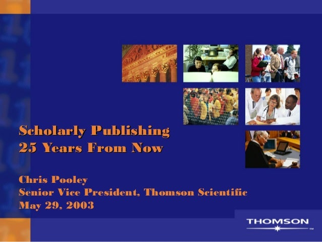 Scholarly Publishing25 Years From NowChris PooleySenior Vice President, Thomson ScientificMay 29, 2003