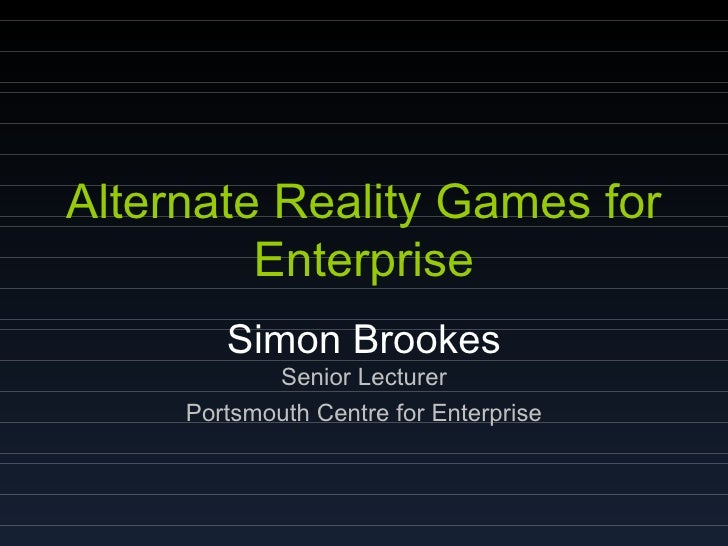 Alternate Reality Games for Enterprise Simon Brookes Senior Lecturer Portsmouth Centre for Enterprise