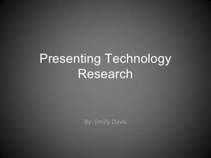 Presenting Technology       Research          By: Emily Davis