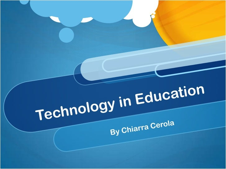Technology in Education<br />By Chiarra Cerola<br />