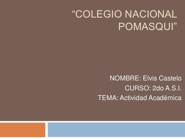 """""""COLEGIO NACIONAL        POMASQUI""""       NOMBRE: Elvis Castelo           CURSO: 2do A.S.I.    TEMA: Actividad Académica"""