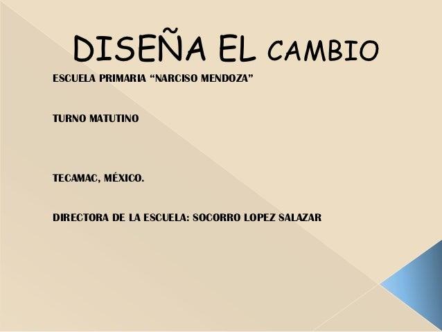 """DISEÑA EL CAMBIOESCUELA PRIMARIA """"NARCISO MENDOZA""""TURNO MATUTINOTECAMAC, MÉXICO.DIRECTORA DE LA ESCUELA: SOCORRO LOPEZ SAL..."""
