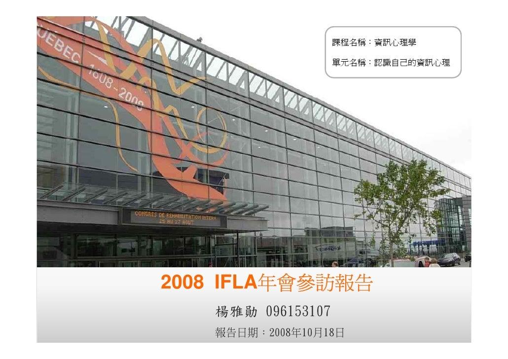課程名稱:資訊心理學                        單元名稱:認識自己的資訊心理     2008 IFLA年會參訪報告    楊雅勛 096153107                                    1...