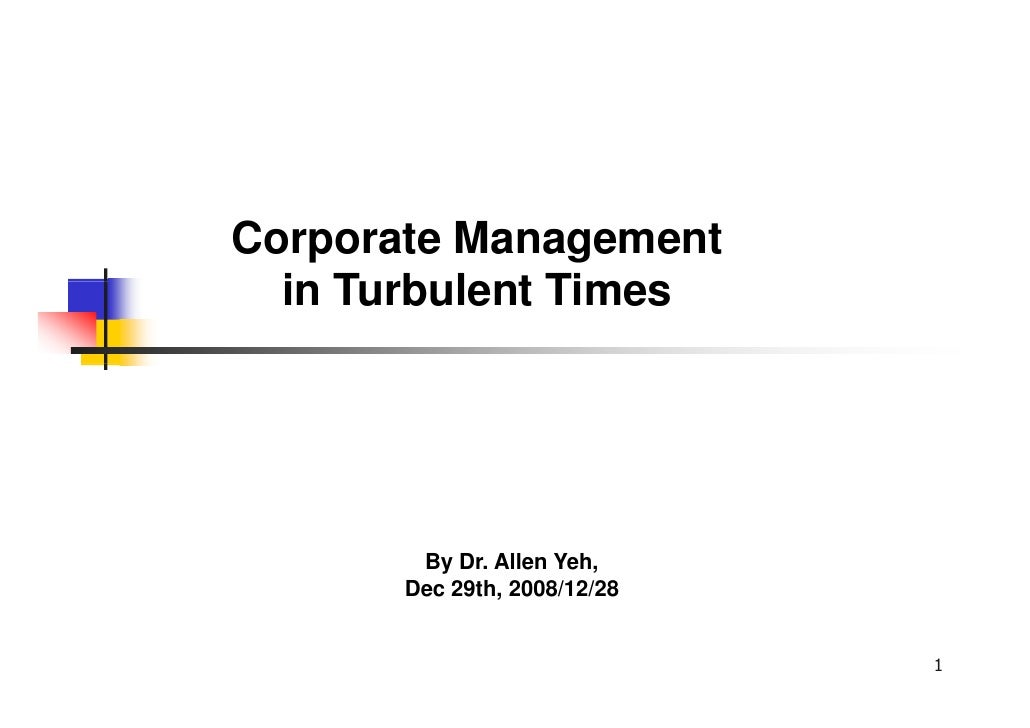 Corporate Management   in T b l t Ti   i Turbulent Times             By Dr. Allen Yeh,        Dec 29th, 2008/12/28        ...