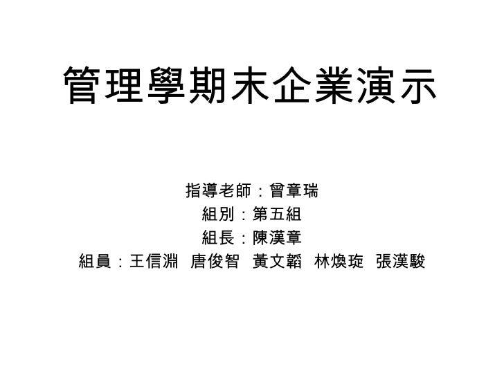 管理學期末企業演示 <ul><li>指導老師:曾章瑞 </li></ul><ul><li>組別:第五組 </li></ul><ul><li>組長:陳漢章 </li></ul><ul><li>組員:王信淵  唐俊智  黃文韜  林煥琁  張漢駿 ...