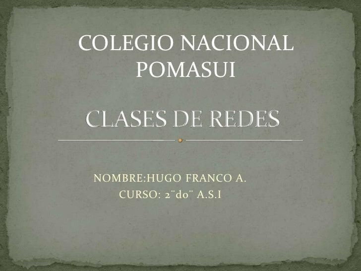 NOMBRE:HUGO FRANCO A.<br />CURSO: 2¨do¨ A.S.I<br />CLASES DE REDES<br />COLEGIO NACIONAL POMASUI<br />