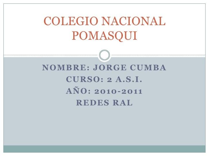 COLEGIO NACIONAL POMASQUI <br />NOMBRE: JORGE CUMBA<br />CURSO: 2 A.S.I.<br />AÑO: 2010-2011<br />REDES RAL<br />