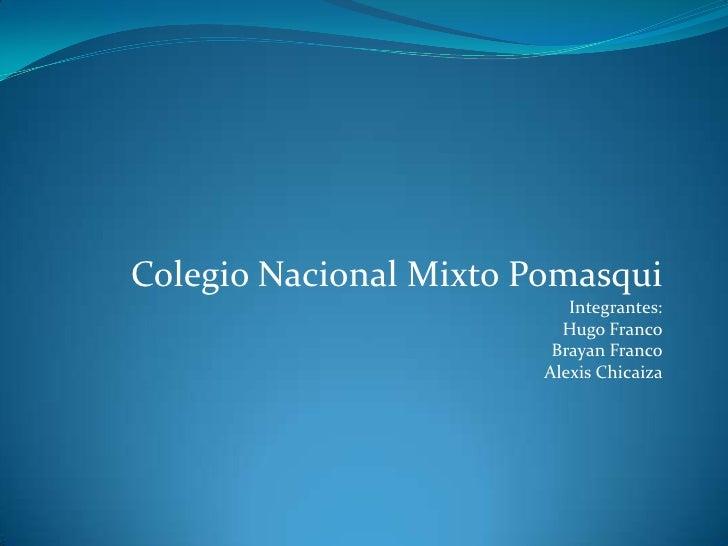 Colegio Nacional Mixto Pomasqui<br />Integrantes:<br />Hugo Franco<br />Brayan Franco<br />Alexis Chicaiza<br />