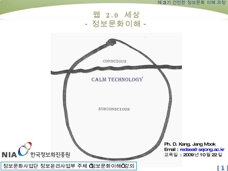 Ph. D. Kang, Jang Mook Email :  [email_address] 교육일  : 2009 년 10 월 22 일 제 3 기 건전한 정보문화 이해 과정 웹  2.0  세상 - 정보문화이해 - Calm te...