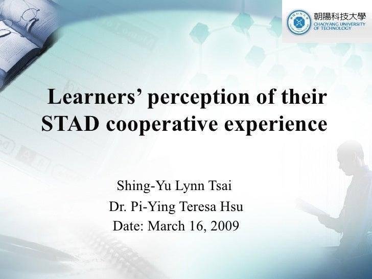 Learners' perception of their STAD cooperative experience  Shing-Yu Lynn Tsai  Dr. Pi-Ying Teresa Hsu Date: March 16, 2009