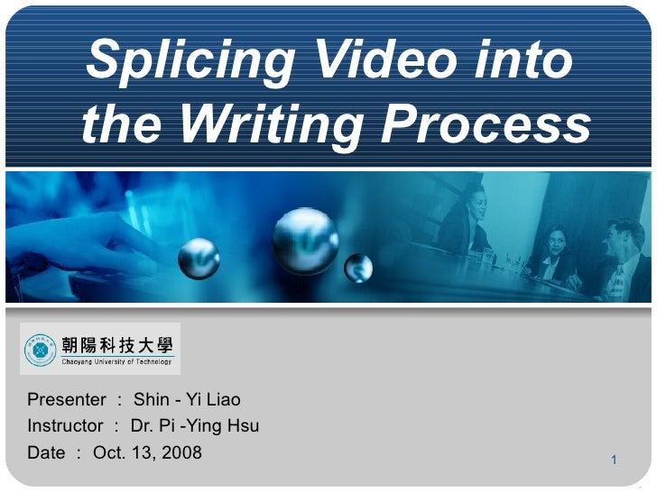 Splicing Video into  the Writing Process Presenter : Shin - Yi Liao Instructor : Dr. Pi -Ying Hsu Date : Oct. 13, 2008
