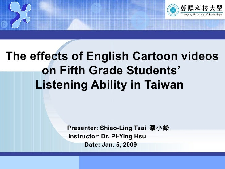 The effects of English Cartoon videos   on Fifth Grade Students'   Listening Ability in Taiwan Presenter: Shiao-Ling Tsai ...