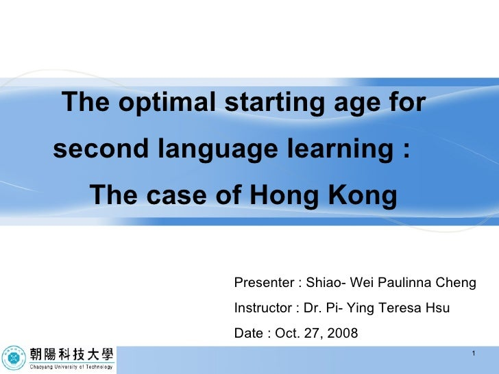 The optimal starting age for second language learning :  The case of Hong Kong Presenter : Shiao- Wei Paulinna Cheng Instr...
