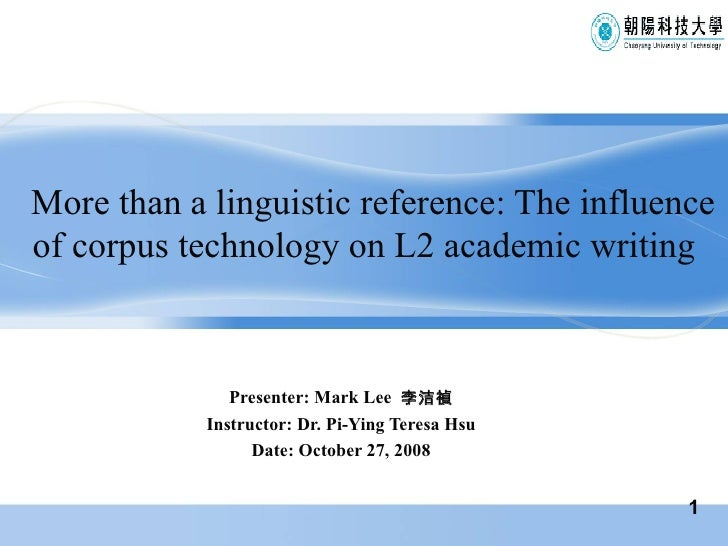 More than a linguistic reference: The influence of corpus technology on L2 academic writing Presenter: Mark Lee  李洁禎 Instr...