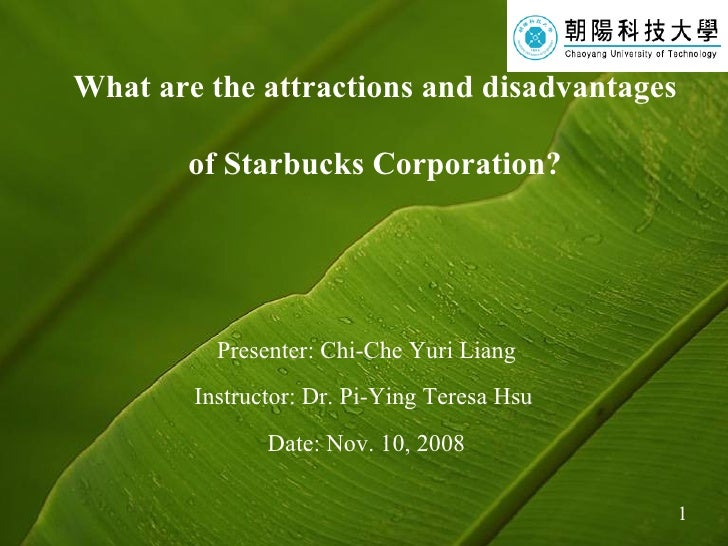 What are the attractions and disadvantages  of Starbucks Corporation? Presenter: Chi-Che Yuri Liang Instructor: Dr. Pi-Yin...