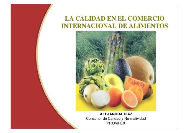 LA CALIDAD EN EL COMERCIO  INTERNACIONAL DE ALIMENTOS  ALEJANDRA DÍAZ  Consultor de Calidad y Normatividad  PROMPEX