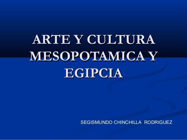 ARTE Y CULTURAARTE Y CULTURA MESOPOTAMICA YMESOPOTAMICA Y EGIPCIAEGIPCIA SEGISMUNDO CHINCHILLA RODRIGUEZ
