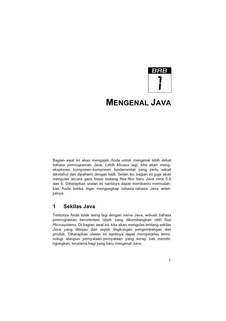 MENGENAL JAVABagian awal ini akan mengajak Anda untuk mengenal lebih dekatbahasa pemrograman Java. Lebih khusus lagi, kita...