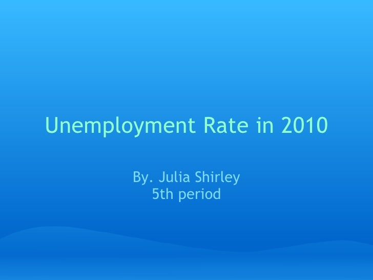 Unemployment Rate in 2010 By. Julia Shirley 5th period