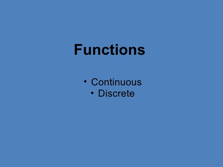 <ul><ul><li>Continuous </li></ul></ul><ul><ul><li>Discrete </li></ul></ul>Functions