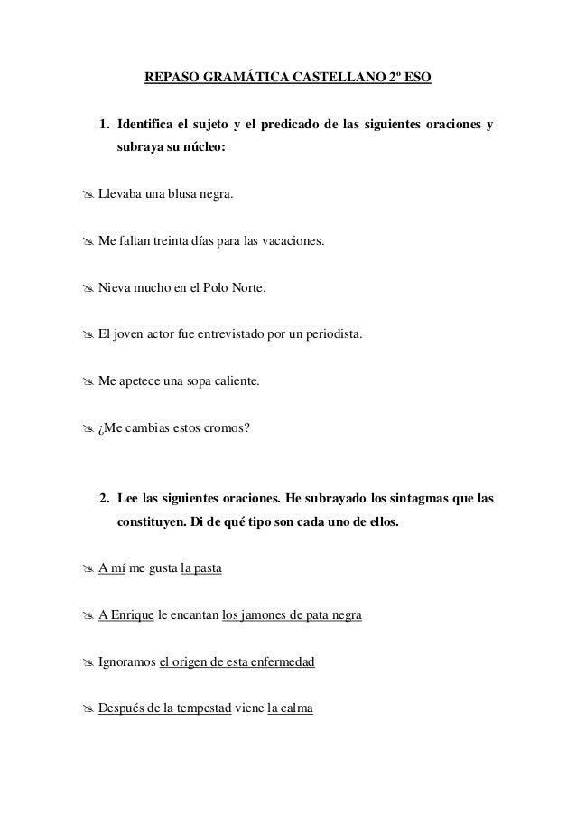 REPASO GRAMÁTICA CASTELLANO 2º ESO   1. Identifica el sujeto y el predicado de las siguientes oraciones y      subraya su ...