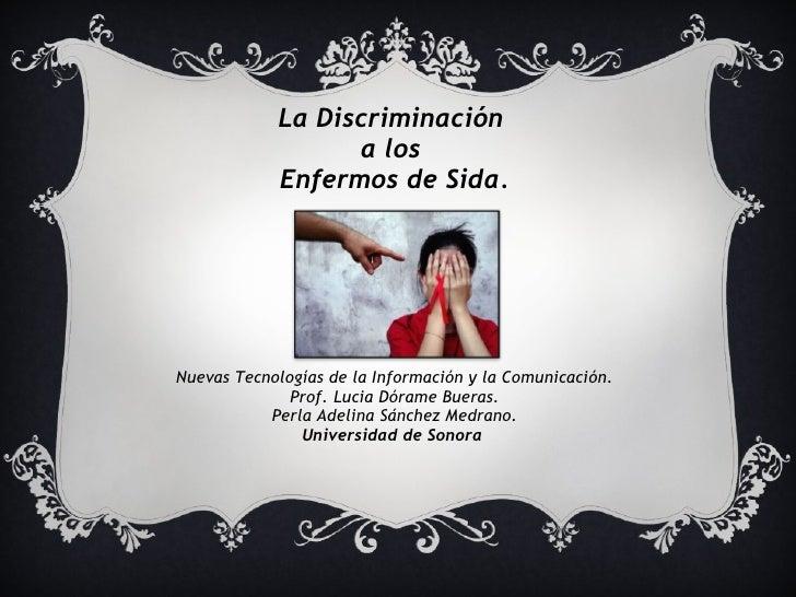 La Discriminación  a los  Enfermos de Sida. Nuevas Tecnologías de la Información y la Comunicación. Prof. Lucia Dórame Bue...