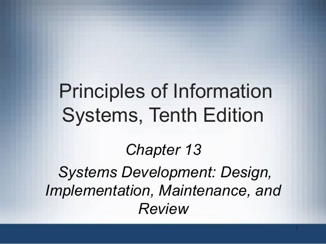 Principles of Information Systems, Tenth Edition Chapter 13 Systems Development: Design, Implementation, Maintenance, and ...