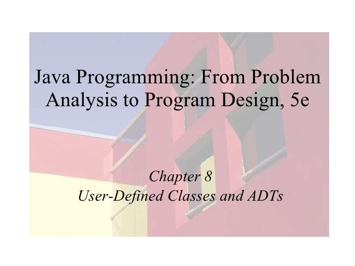 Java Programming: From Problem Analysis to Program Design, 5e Chapter 8 User-Defined Classes and ADTs