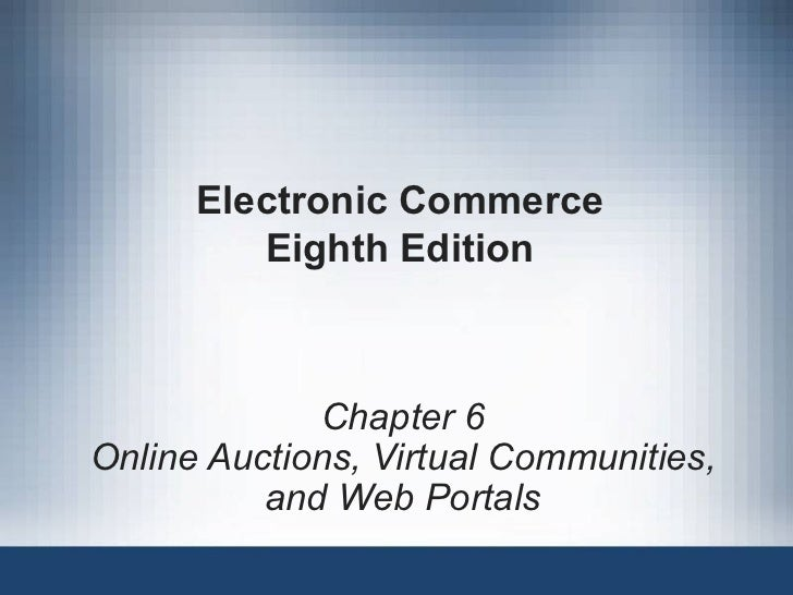 Electronic Commerce Eighth Edition Chapter 6 Online Auctions, Virtual Communities, and Web Portals