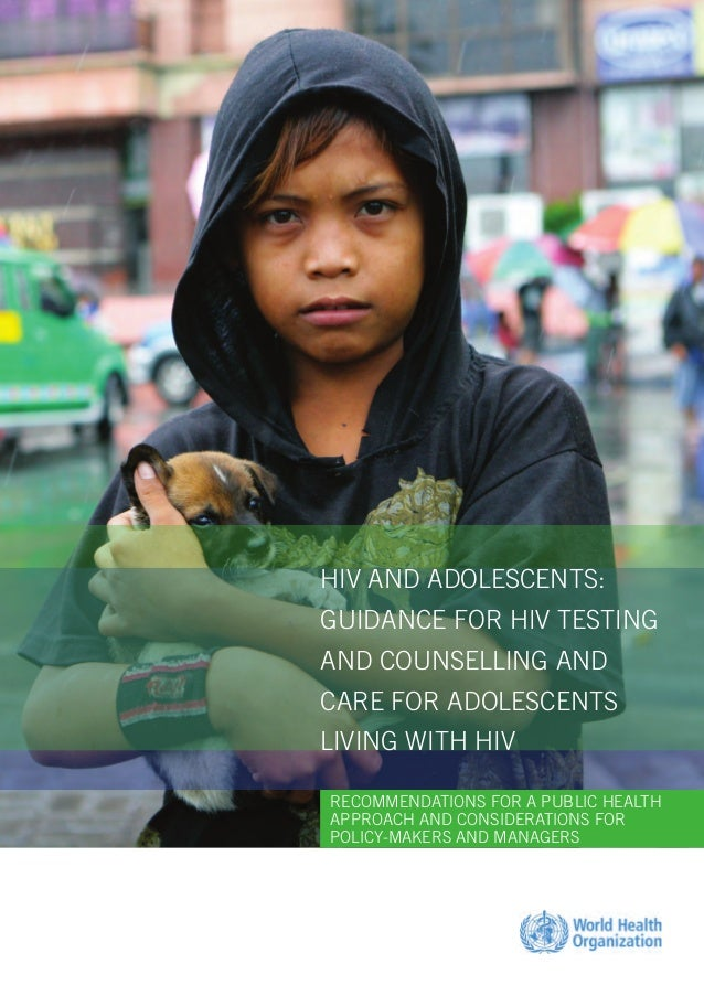 HIV AND ADOLESCENTS: GUIDANCE FOR HIV TESTING AND COUNSELLING AND CARE FOR ADOLESCENTS LIVING WITH HIV RECOMMENDATIONS FOR...