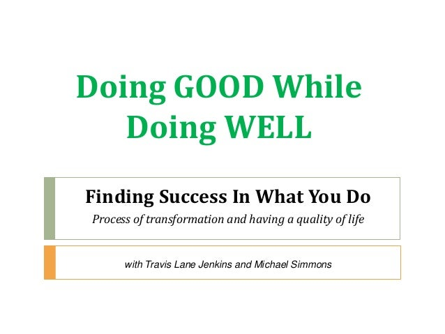 Doing GOOD While Doing WELL Finding Success In What You Do Process of transformation and having a quality of life with Tra...