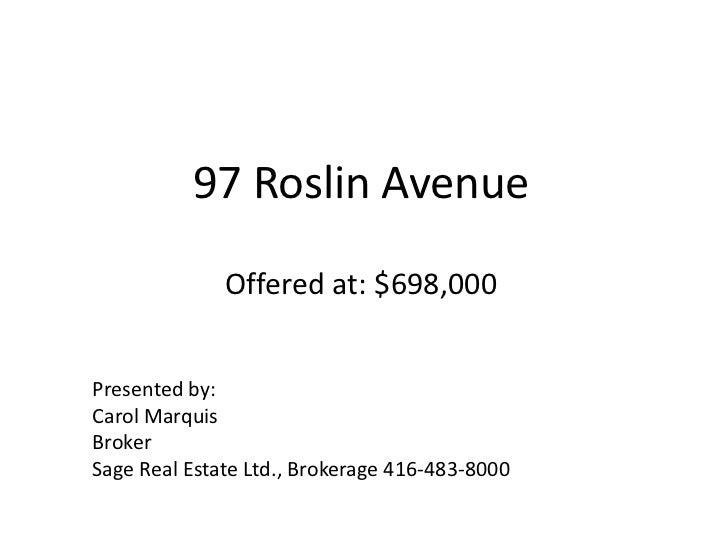 97 Roslin AvenueOffered at: $698,000<br />Presented by:<br />Carol Marquis<br />Broker<br />Sage Real Estate Ltd., Brokera...