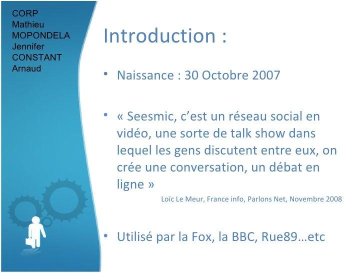 Introduction : <ul><li>Naissance : 30 Octobre 2007 </li></ul><ul><li>«Seesmic, c'est un réseau social en vidéo, une sorte...