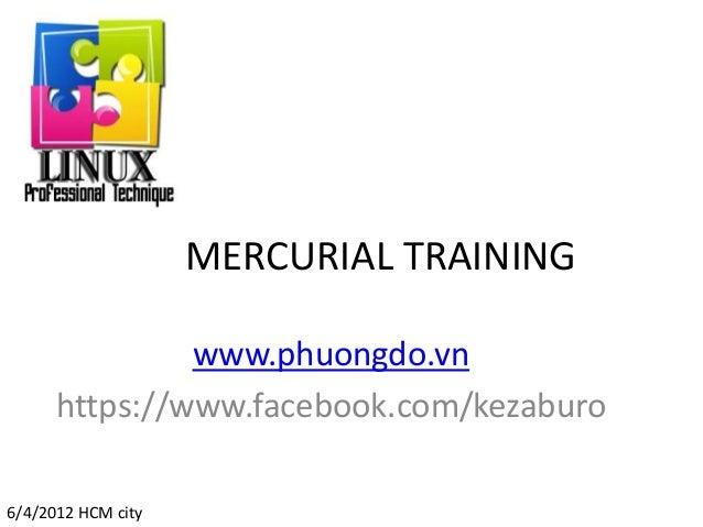 MERCURIAL TRAINING www.phuongdo.vn https://www.facebook.com/kezaburo 6/4/2012 HCM city