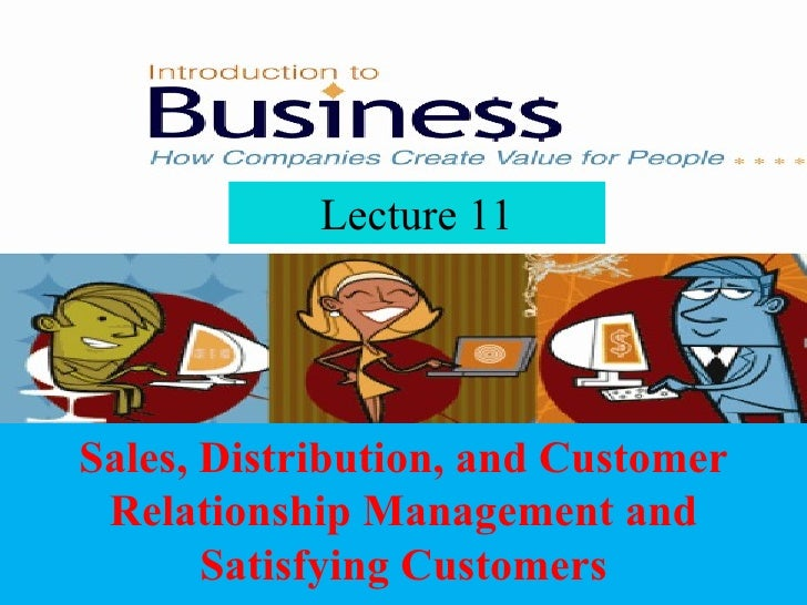 Lecture 11 Sales, Distribution, and Customer Relationship Management and Satisfying Customers