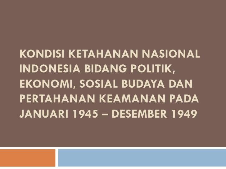 KONDISI KETAHANAN NASIONALINDONESIA BIDANG POLITIK,EKONOMI, SOSIAL BUDAYA DANPERTAHANAN KEAMANAN PADAJANUARI 1945 – DESEMB...