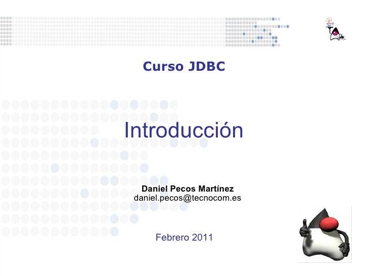 Introducción Daniel Pecos Martínez [email_address] Curso JDBC Febrero 2011