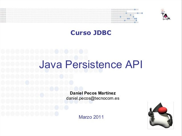 Java Persistence API Daniel Pecos Martínez daniel.pecos@tecnocom.es Curso JDBC Marzo 2011