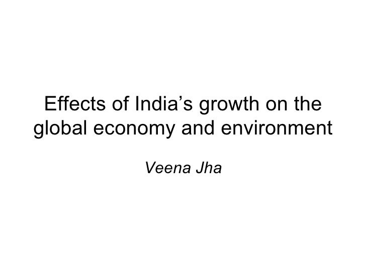 Effects of India's growth on theglobal economy and environment            Veena Jha