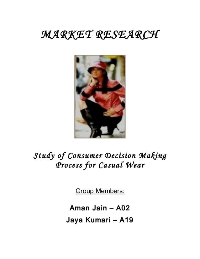 MARKET RESEARCH Study of Consumer Decision Making Process for Casual Wear Group Members: Aman Jain – A02 Jaya Kumari – A19