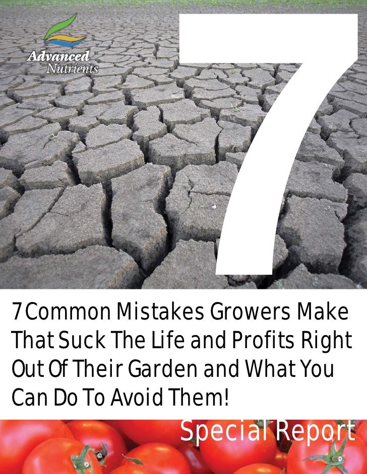 7 Common Mistakes Growers Make That Suck The Life and Profits Right Out Of Their Garden and What You Can Do To Avoid Them!...