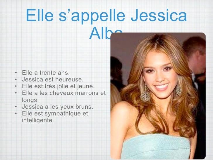 Elle s'appelle Jessica Alba <ul><ul><li>Elle a trente ans. </li></ul></ul><ul><ul><li>Jessica est heureuse. </li></ul></ul...
