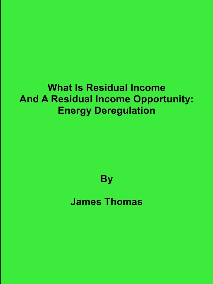 What Is Residual IncomeAnd A Residual Income Opportunity:       Energy Deregulation               By         James Thomas