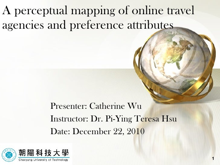 A perceptual mapping of online travel agencies and preference attributes Presenter: Catherine Wu Instructor: Dr. Pi-Ying T...