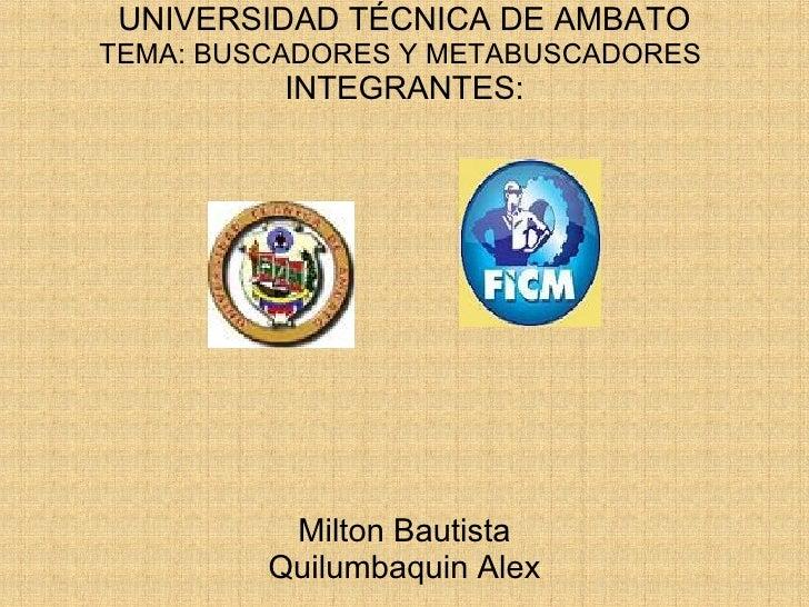 UNIVERSIDAD TÉCNICA DE AMBATO TEMA: BUSCADORES Y METABUSCADORES  INTEGRANTES: Milton Bautista Quilumbaquin Alex