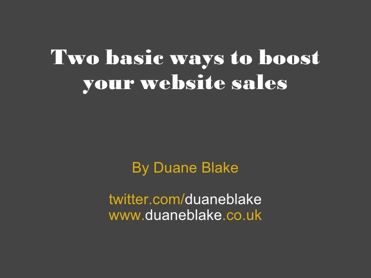 Two basic ways to boost your website sales By Duane Blake twitter.com/ duaneblake www. duaneblake .co.uk